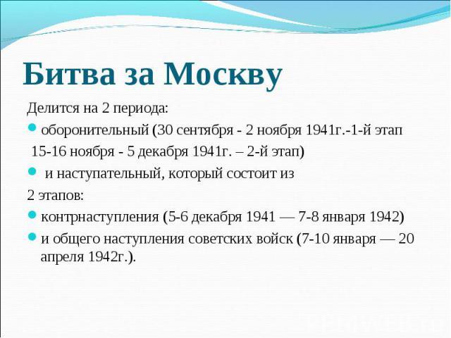 Битва за Москву Делится на 2 периода: оборонительный (30 сентября- 2 ноября 1941г.-1-й этап 15-16 ноября - 5 декабря 1941г. – 2-й этап) и наступательный, который состоит из 2 этапов: контрнаступления (5-6 декабря 1941— 7-8 января 1942) и общего на…
