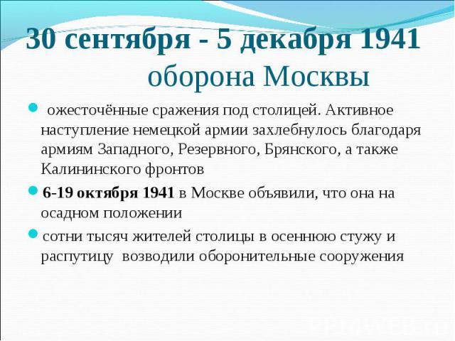 30 сентября - 5 декабря 1941 оборона Москвы ожесточённые сражения под столицей. Активное наступление немецкой армии захлебнулось благодаря армиям Западного, Резервного, Брянского, а также Калининского фронтов 6-19 октября 1941 в Москве объявили, что…