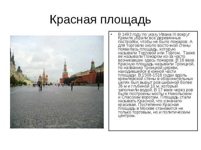 Красная площадь В 1493 году по указу Ивана III вокруг Кремля убрали все деревянные постройки, чтобы не было пожаров. А для торговли около восточной стены появилась площадь, которую называли Торговой или Торгом. Также ее называли Пожаром из-за часто…