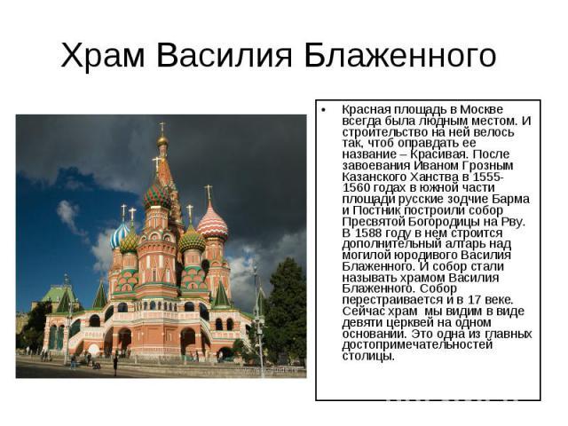 Храм Василия Блаженного Красная площадь в Москве всегда была людным местом. И строительство на ней велось так, чтоб оправдать ее название – Красивая. После завоевания Иваном Грозным Казанского Ханства в1555-1560годах в южной части площади русские …