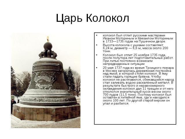 Царь Колокол колокол был отлит русскими мастерами Иваном Моториным и Михаилом Моториным в 1733—1735 годах на Пушечном дворе.Высота колокола с ушками составляет 6,24м, диаметр— 6,6м, масса около 200 тонн.Колокол был отлит 25 ноября 1735 года, посл…