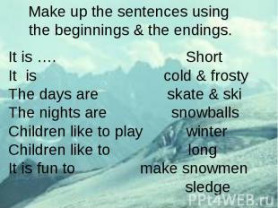 Make up the sentences using the beginnings & the endings.It is …. ShortIt is col