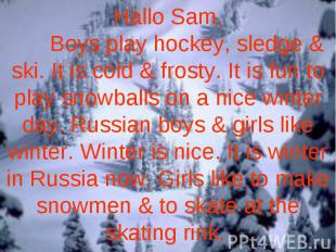 Hallo Sam. Boys play hockey, sledge & ski. It is cold & frosty. It is fun to pla