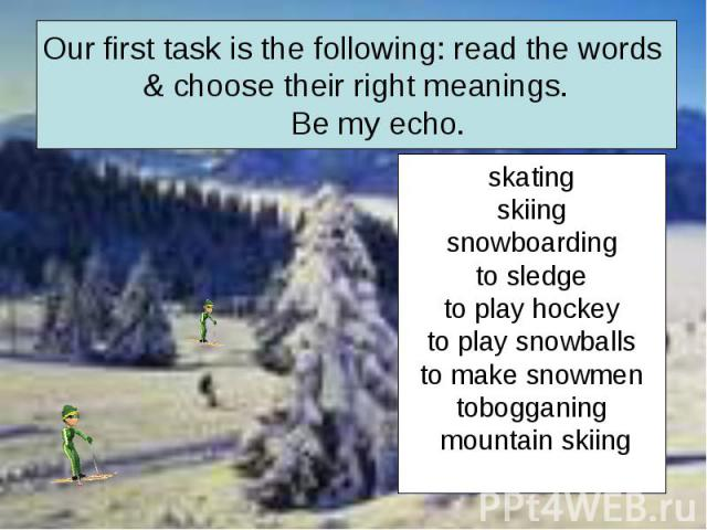Our first task is the following: read the words & choose their right meanings. Be my echo. skatingskiingsnowboardingto sledgeto play hockeyto play snowballsto make snowmentobogganing mountain skiing