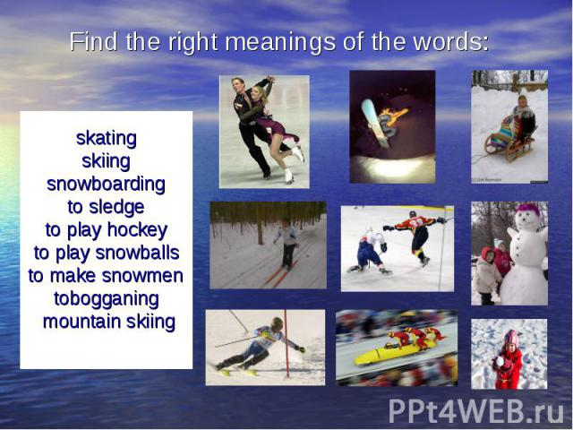 Find the right meanings of the words: skatingskiingsnowboardingto sledgeto play hockeyto play snowballsto make snowmentobogganing mountain skiing