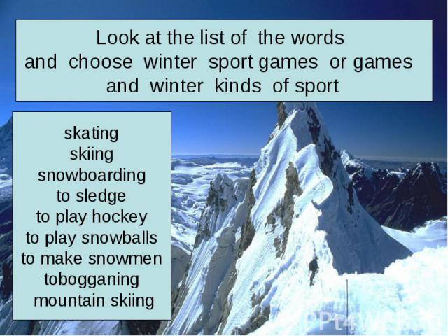 Look at the list of the words and choose winter sport games or games and winter kinds of sport skatingskiingsnowboardingto sledgeto play hockeyto play snowballsto make snowmentobogganing mountain skiing