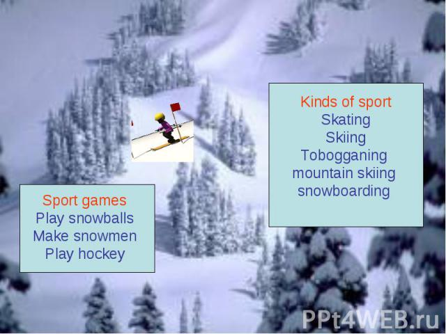 Kinds of sportSkatingSkiingTobogganing mountain skiing snowboarding Sport games Play snowballs Make snowmen Play hockey