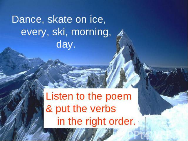 Dance, skate on ice, every, ski, morning, day.Listen to the poem & put the verbs in the right order.