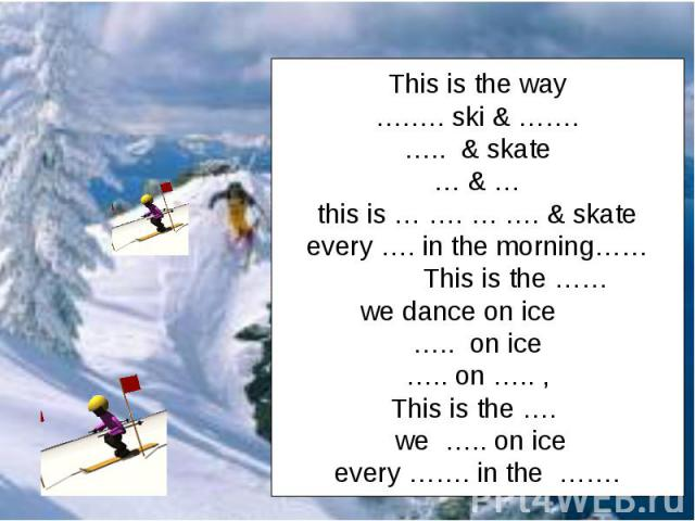 This is the way….…. ski & …….….. & skate… & …this is … …. … …. & skateevery …. in the morning…… This is the …… we dance on ice ….. on ice….. on ….. ,This is the …. we ….. on iceevery ……. in the …….