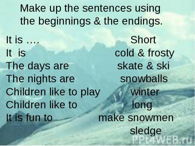 Make up the sentences using the beginnings & the endings.It is …. ShortIt is cold & frostyThe days are skate & skiThe nights are snowballsChildren like to play winterChildren like to longIt is fun to make snowmen sledge