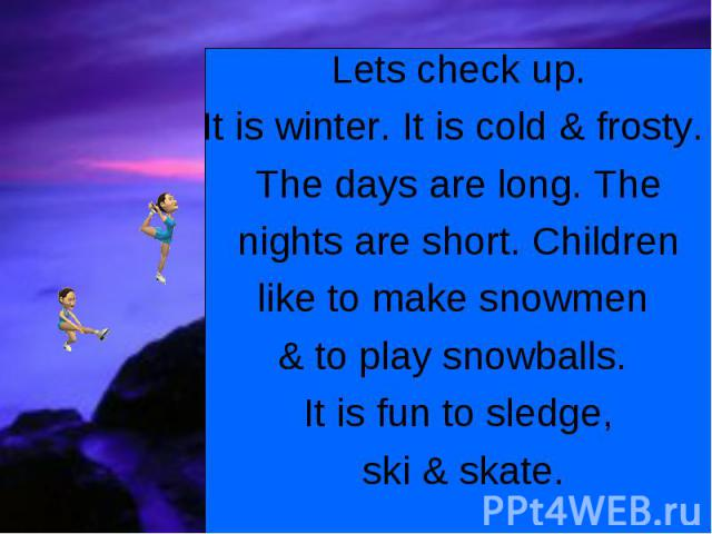 Lets check up.It is winter. It is cold & frosty. The days are long. The nights are short. Children like to make snowmen & to play snowballs. It is fun to sledge, ski & skate.