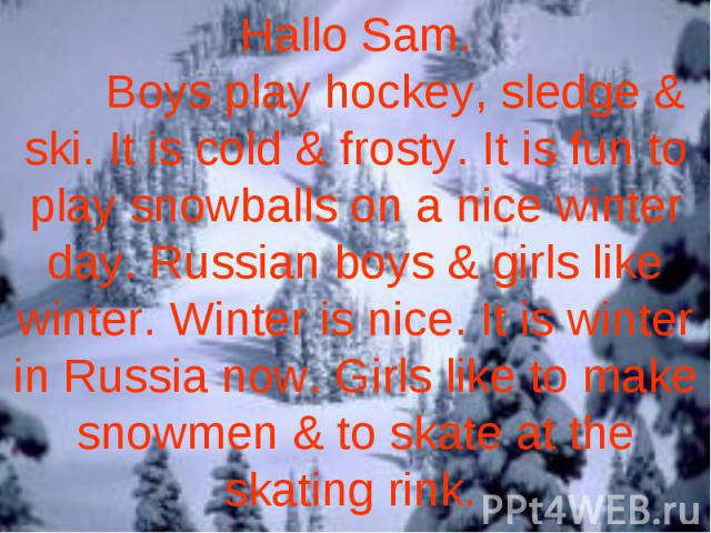 Hallo Sam. Boys play hockey, sledge & ski. It is cold & frosty. It is fun to play snowballs on a nice winter day. Russian boys & girls like winter. Winter is nice. It is winter in Russia now. Girls like to make snowmen & to skate at the skating rink.