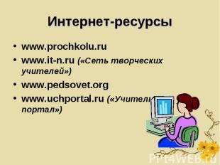 Интернет-ресурсы www.prochkolu.ruwww.it-n.ru («Сеть творческих учителей»)www.ped