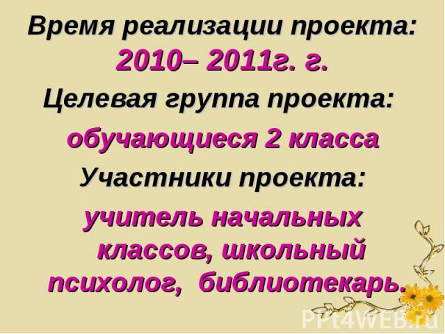 Время реализации проекта: 2010– 2011г. г. Целевая группа проекта: обучающиеся 2 классаУчастники проекта:учитель начальных классов, школьный психолог, библиотекарь.