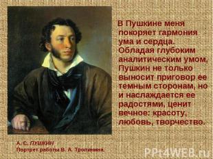 В Пушкине меня покоряет гармония ума и сердца. Обладая глубоким аналитическим ум