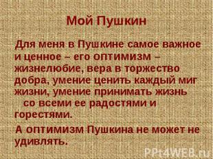 Мой Пушкин Для меня в Пушкине самое важное и ценное – его оптимизм – жизнелюбие,
