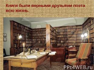 Книги были верными друзьями поэта всю жизнь. Пушкин был одним из лучших русских