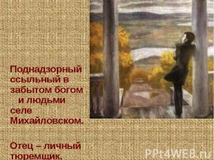 Поднадзорный ссыльный в забытом богом и людьми селе Михайловском. Отец – личный