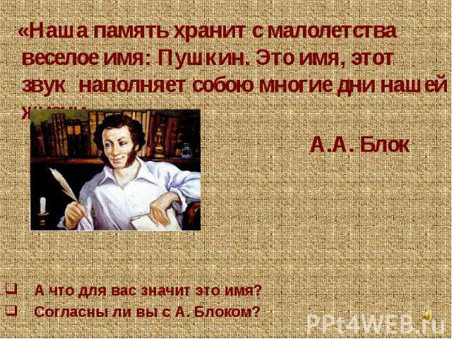 «Наша память хранит с малолетства веселое имя: Пушкин. Это имя, этот звук наполняет собою многие дни нашей жизни». А.А. Блок А что для вас значит это имя? Согласны ли вы с А. Блоком?