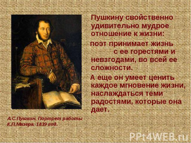 Пушкину свойственно удивительно мудрое отношение к жизни: поэт принимает жизнь с ее горестями и невзгодами, во всей ее сложности. А еще он умеет ценить каждое мгновение жизни, наслаждаться теми радостями, которые она дает.А.С.Пушкин. Портрет работы …