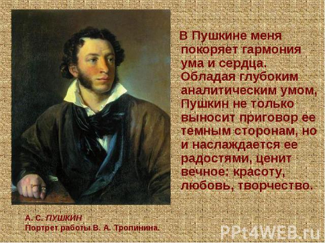 В Пушкине меня покоряет гармония ума и сердца. Обладая глубоким аналитическим умом, Пушкин не только выносит приговор ее темным сторонам, но и наслаждается ее радостями, ценит вечное: красоту, любовь, творчество. А.С.ПУШКИНПортрет работы В.А. Тро…
