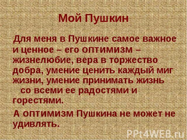 Мой Пушкин Для меня в Пушкине самое важное и ценное – его оптимизм – жизнелюбие, вера в торжество добра, умение ценить каждый миг жизни, умение принимать жизнь со всеми ее радостями и горестями. А оптимизм Пушкина не может не удивлять.