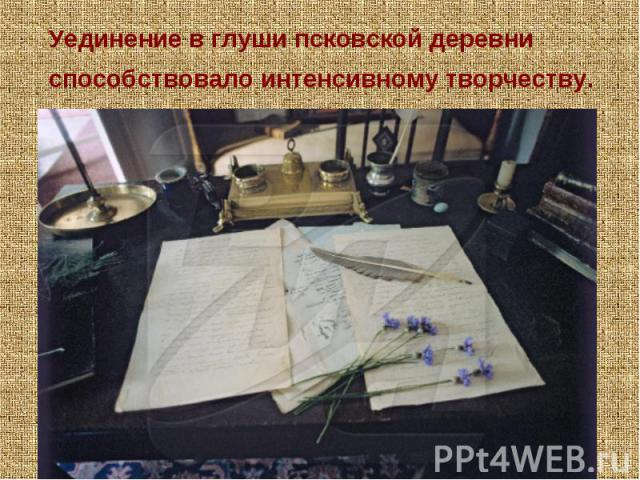 Уединение в глуши псковской деревни способствовало интенсивному творчеству. В Михайловском создано около ста произведений поэта: трагедия