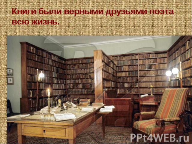Книги были верными друзьями поэта всю жизнь. Пушкин был одним из лучших русских читателей. Читает, делает на полях десятки заметок. На петербургскую квартиру Пушкина книги из деревни доставляли на 12 подводах.Умирает — говорит книгам: «Прощайте друзья».