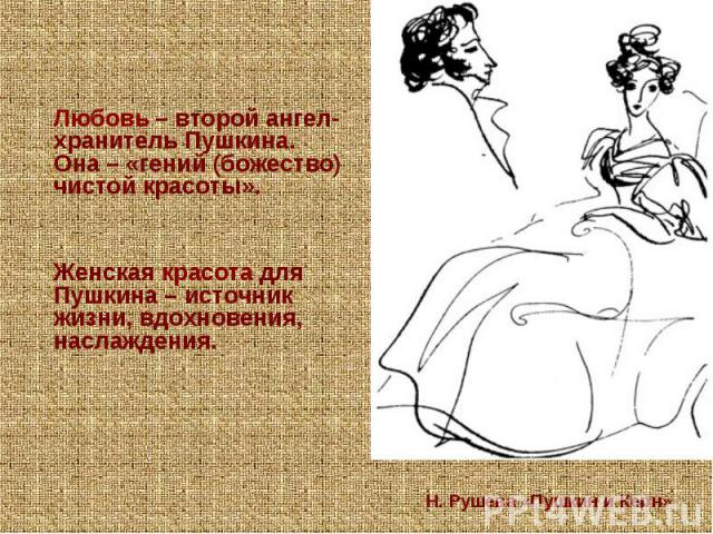 Любовь – второй ангел-хранитель Пушкина. Она – «гений (божество) чистой красоты». Женская красота для Пушкина – источник жизни, вдохновения, наслаждения. Н. Рушева «Пушкин и Керн»