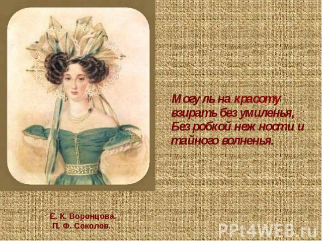 Могу ль на красоту взирать без умиленья,Без робкой нежности и тайного волненья. Е. К. Воронцова. П. Ф. Соколов.