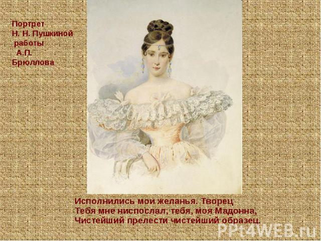 Портрет Н.Н.Пушкиной работы А.П. Брюллова Исполнились мои желанья. Творец Тебя мне ниспослал, тебя, моя Мадонна, Чистейший прелести чистейший образец.