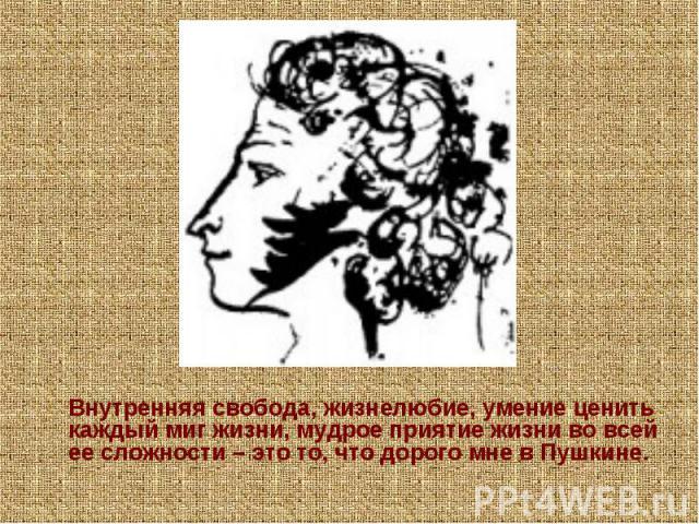 Внутренняя свобода, жизнелюбие, умение ценить каждый миг жизни, мудрое приятие жизни во всей ее сложности – это то, что дорого мне в Пушкине.