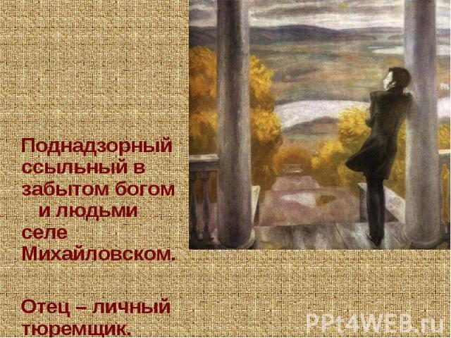 Поднадзорный ссыльный в забытом богом и людьми селе Михайловском. Отец – личный тюремщик.