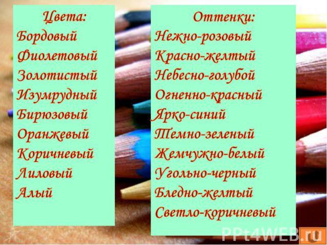 Цвета:БордовыйФиолетовыйЗолотистыйИзумрудныйБирюзовыйОранжевыйКоричневыйЛиловыйАлыйОттенки:Нежно-розовыйКрасно-желтыйНебесно-голубойОгненно-красныйЯрко-синийТемно-зеленыйЖемчужно-белыйУгольно-черныйБледно-желтыйСветло-коричневый