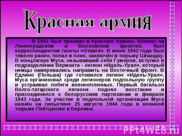 Красная армия В 1941 был призван в Красную Армию. Воевал на Ленинградском и Волховском фронтах, был корреспондентом газеты «Отвага». В июне 1942 года был тяжело ранен, попал в плен, заключён в тюрьму Шпандау. В концлагере Муса, называвший себя Гумер…