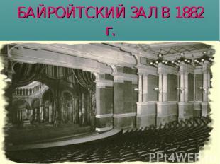 БАЙРОЙТСКИЙ ЗАЛ В 1882 г.