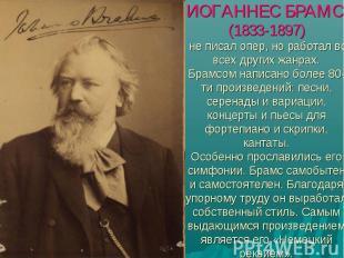 ИОГАННЕС БРАМС (1833-1897) не писал опер, но работал во всех других жанрах.Брамс