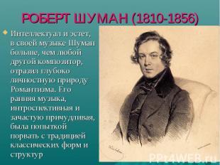 РОБЕРТ ШУМАН (1810-1856) Интеллектуал и эстет, в своей музыке Шуман больше, чем