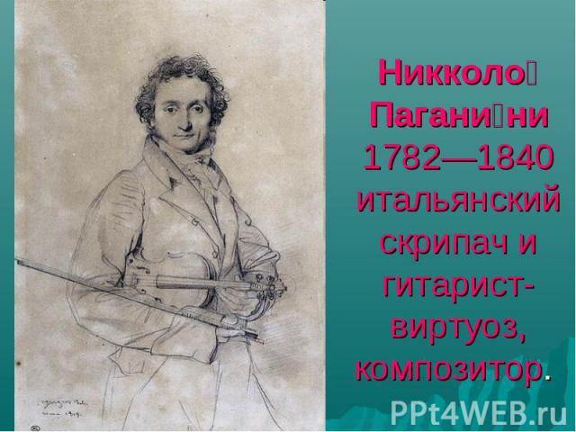 Никколо Паганини 1782—1840 итальянский скрипач и гитарист-виртуоз, композитор.