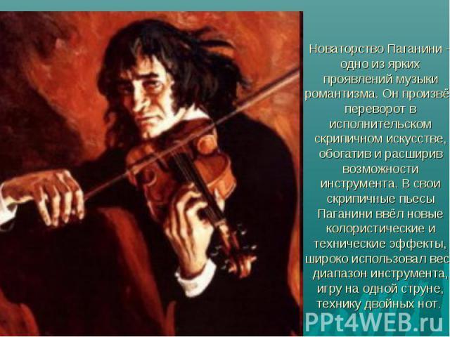 Новаторство Паганини – одно из ярких проявлений музыки романтизма. Он произвёл переворот в исполнительском скрипичном искусстве, обогатив и расширив возможности инструмента. В свои скрипичные пьесы Паганини ввёл новые колористические и технические э…