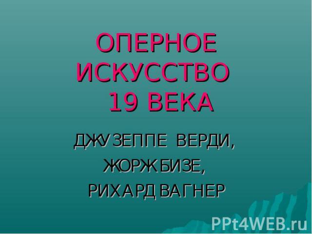 ОПЕРНОЕ ИСКУССТВО 19 ВЕКА ДЖУЗЕППЕ ВЕРДИ, ЖОРЖ БИЗЕ, РИХАРД ВАГНЕР