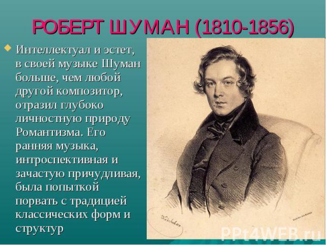 РОБЕРТ ШУМАН (1810-1856) Интеллектуал и эстет, в своей музыке Шуман больше, чем любой другой композитор, отразил глубоко личностную природу Романтизма. Его ранняя музыка, интроспективная и зачастую причудливая, была попыткой порвать с традицией клас…