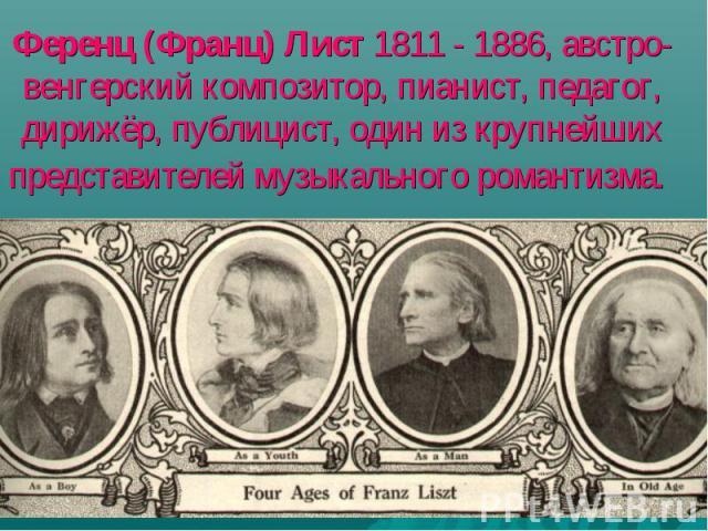 Ференц (Франц) Лист 1811 - 1886, австро-венгерский композитор, пианист, педагог, дирижёр, публицист, один из крупнейших представителей музыкального романтизма.