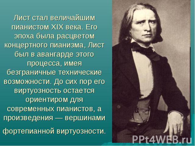 Лист стал величайшим пианистом XIX века. Его эпоха была расцветом концертного пианизма, Лист был в авангарде этого процесса, имея безграничные технические возможности. До сих пор его виртуозность остается ориентиром для современных пианистов, а прои…