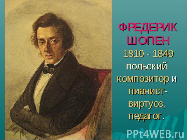 ФРЕДЕРИКШОПЕН1810 - 1849 польский композитор и пианист-виртуоз, педагог.