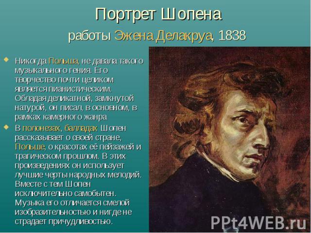 Портрет Шопена работы Эжена Делакруа, 1838 НикогдаПольша, не давала такого музыкального гения. Его творчество почти целиком является пианистическим. Обладая деликатной, замкнутой натурой, он писал, в основном, в рамках камерного жанраВ полонезах, …