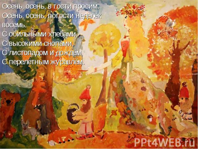 Осень, осень, в гости просим. Осень, осень, погости неделек восемь.С обильными хлебами,С высокими снопами,С листопадом и дождём,С перелётным журавлём.