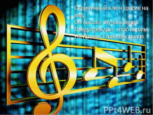 Скрипичный ключ красив на вид,Он высоко звучать велит.Предупреждает ,чтоб игралиНа правых клавишах рояля.