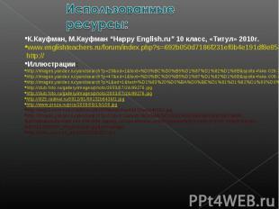 "Использованные ресурсы: К.Кауфман, М.Кауфман ""Happy English.ru"" 10 класс, «Титул"