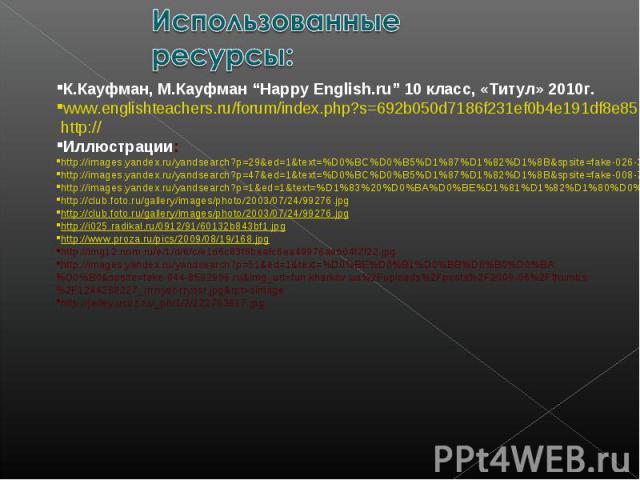 "Использованные ресурсы: К.Кауфман, М.Кауфман ""Happy English.ru"" 10 класс, «Титул» 2010г.www.englishteachers.ru/forum/index.php?s=692b050d7186f231ef0b4e191df8e850&showtopic=1423&start=0&p=25596&#entry25596 http://Иллюстрации:http://images.yandex.ru/y…"